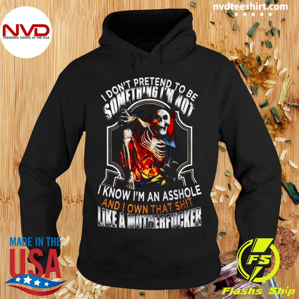 Official I Don't Pretend To Be Someting I'm Not I Know I'm An Asshole And I Own That Shit Like A Motherfucker T-s Hoodie