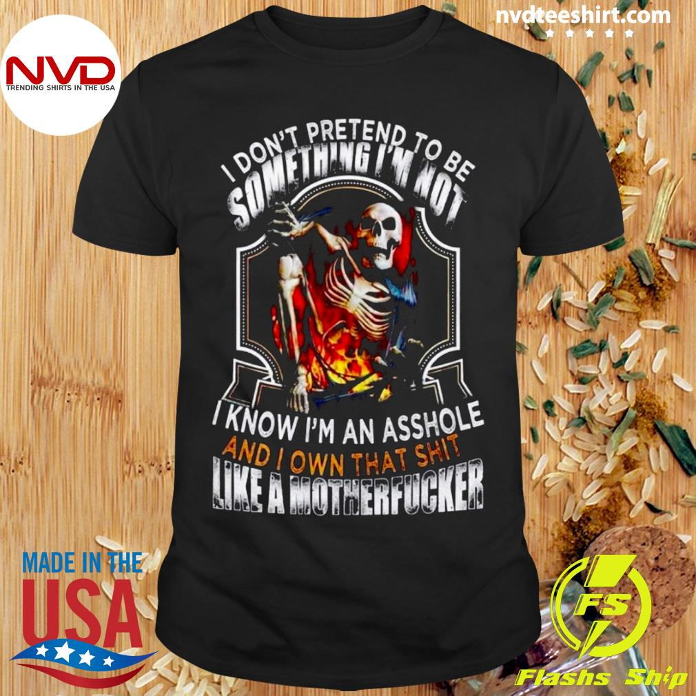 Official I Don't Pretend To Be Someting I'm Not I Know I'm An Asshole And I Own That Shit Like A Motherfucker T-shirt