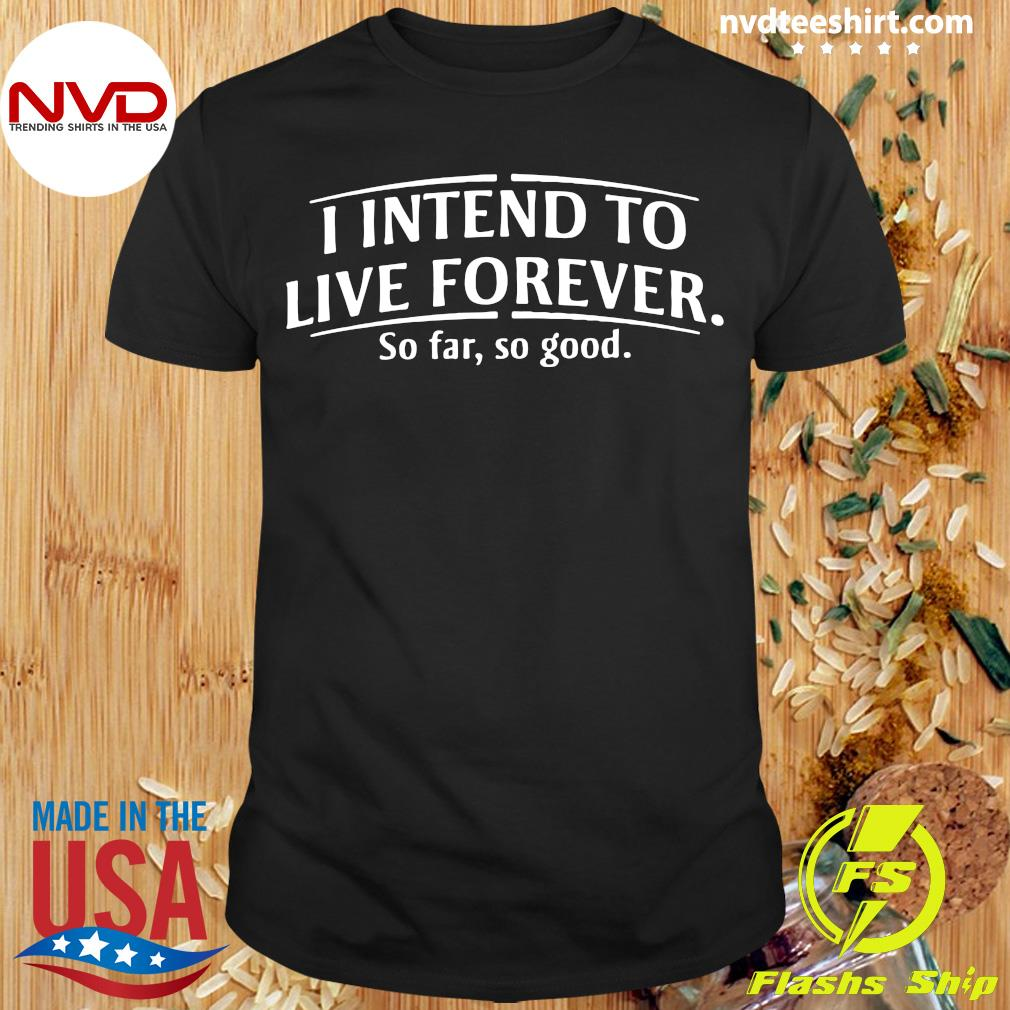 Official I Intend To Live Forever So Far So Good T-shirt