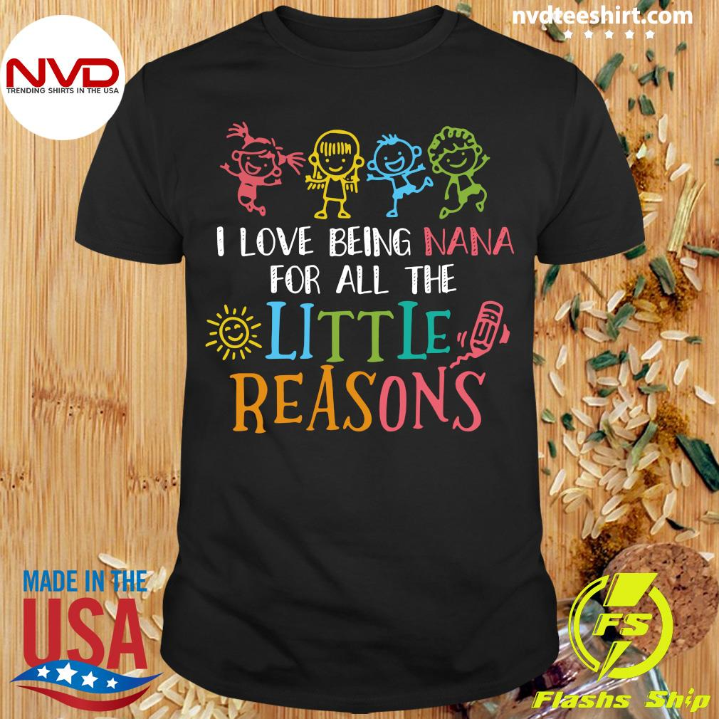 Official I Love Being Nana For All The Little Reasons T-shirt