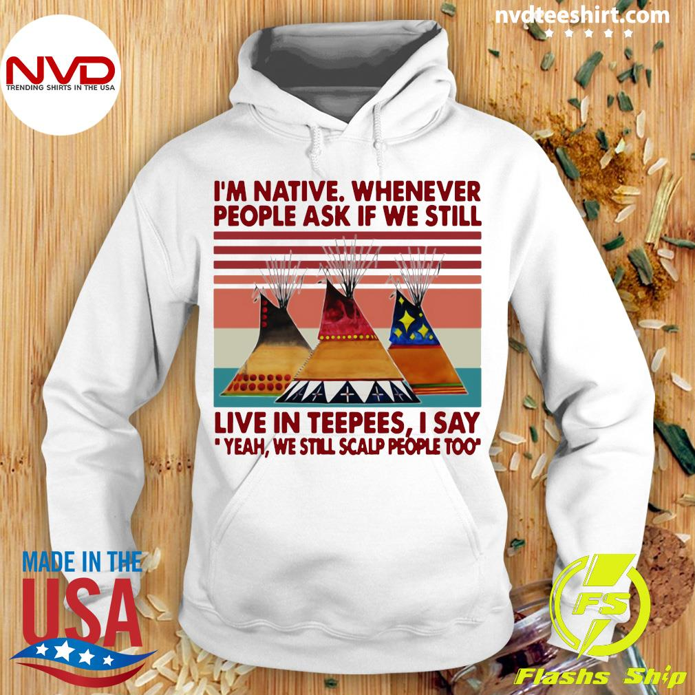 Official I'm Native Whenever People Ask If We Still Live In Teepees I Say Yeah We Still Scalp People Too T-s Hoodie
