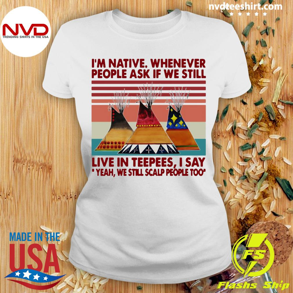Official I'm Native Whenever People Ask If We Still Live In Teepees I Say Yeah We Still Scalp People Too T-s Ladies tee