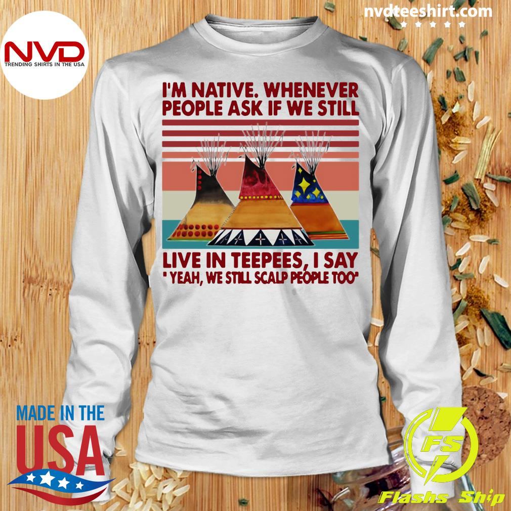 Official I'm Native Whenever People Ask If We Still Live In Teepees I Say Yeah We Still Scalp People Too T-s Longsleeve