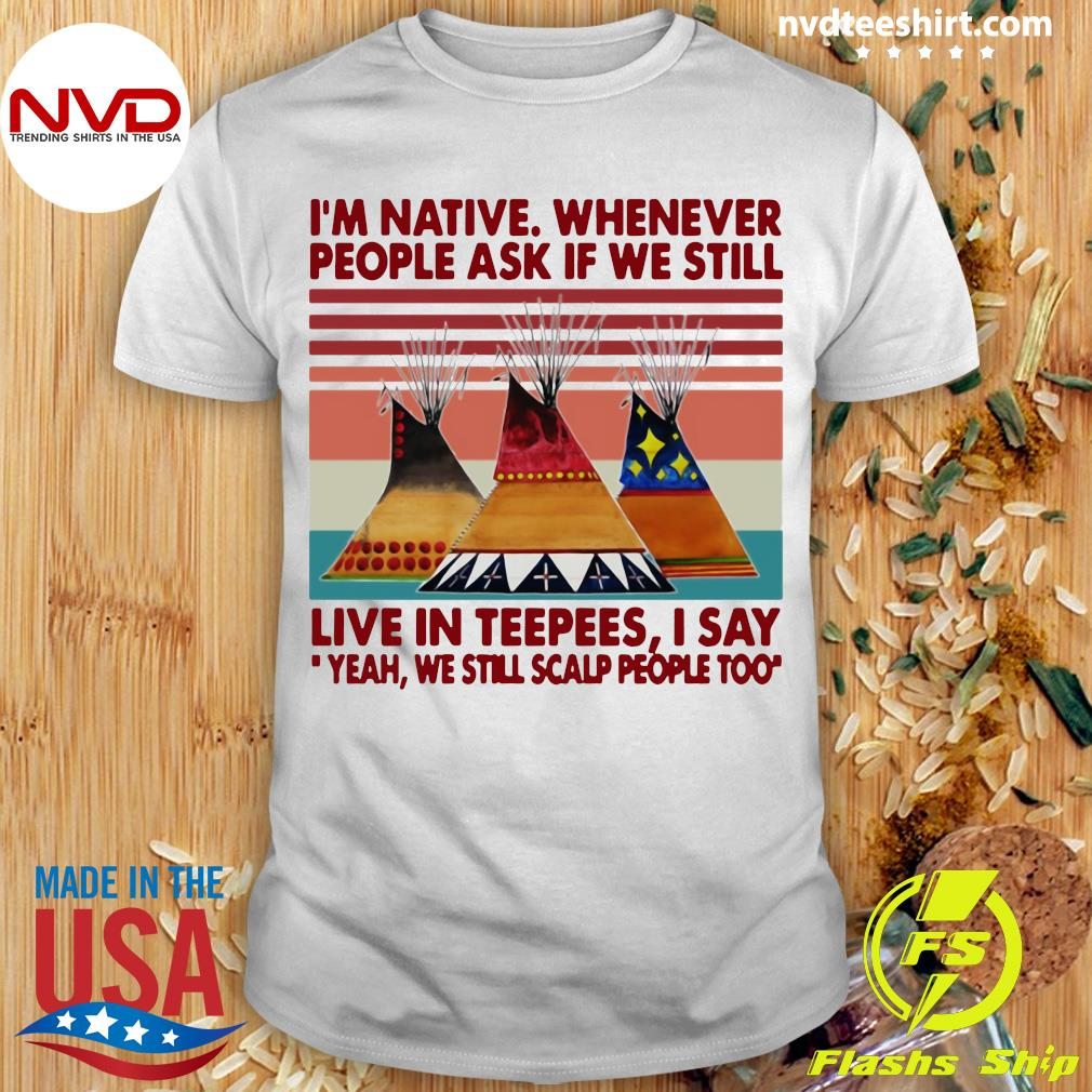 Official I'm Native Whenever People Ask If We Still Live In Teepees I Say Yeah We Still Scalp People Too T-shirt