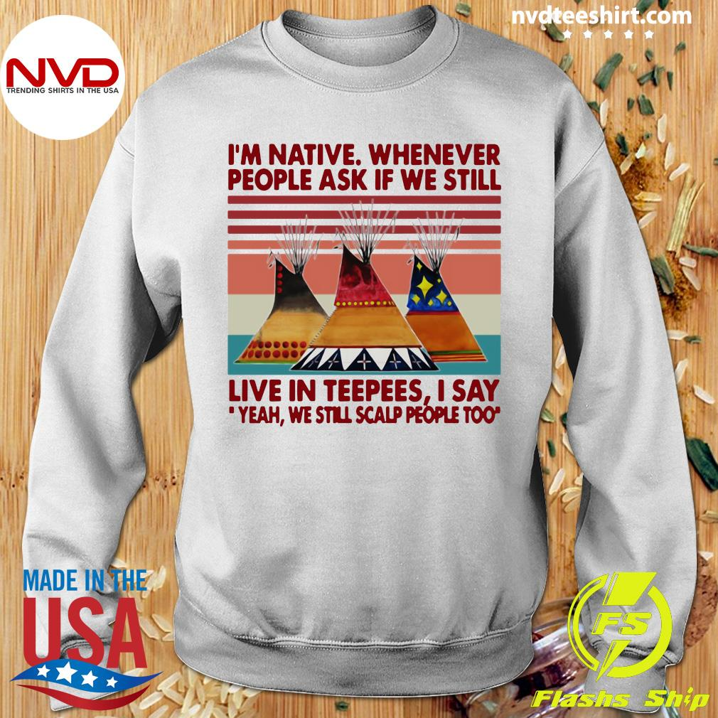 Official I'm Native Whenever People Ask If We Still Live In Teepees I Say Yeah We Still Scalp People Too T-s Sweater