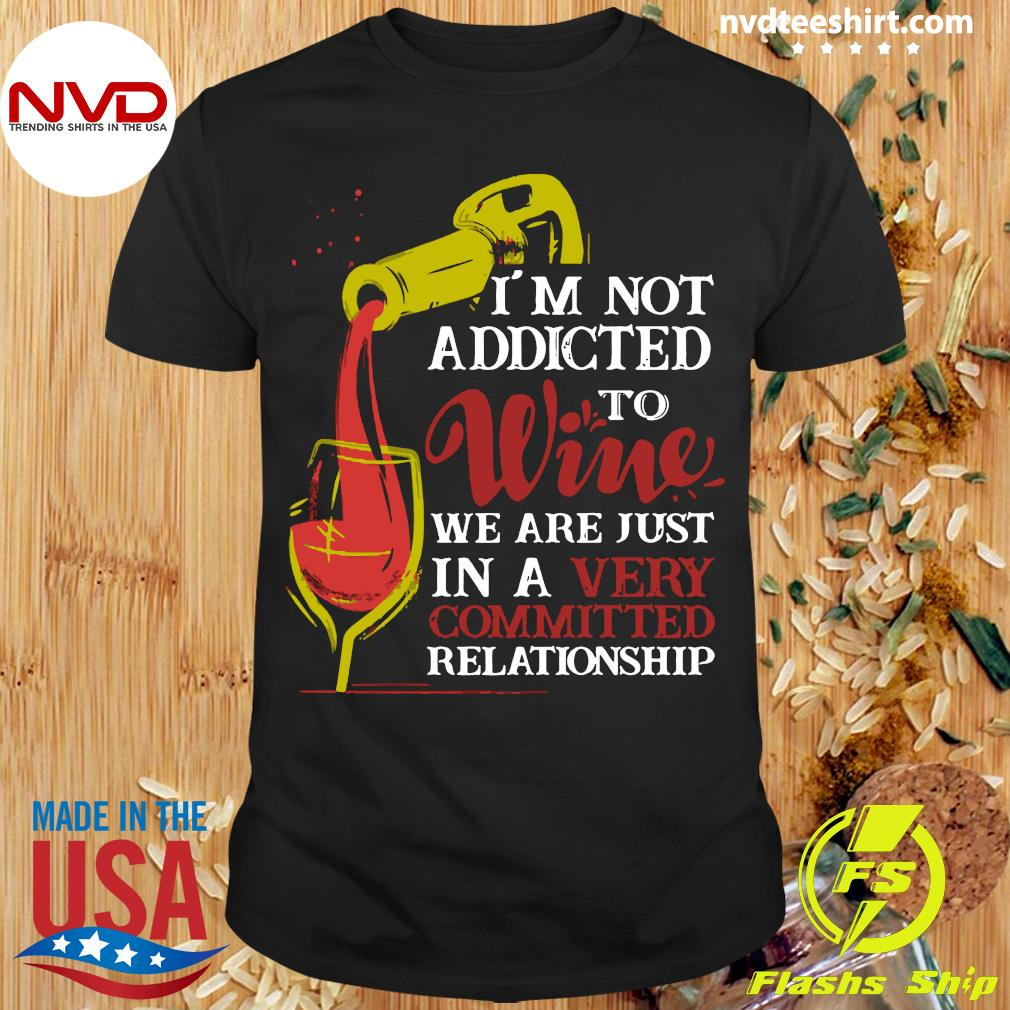 Official I'm Not Addicted To Wine We Are Just In A Very Committed Relationship T-shirt