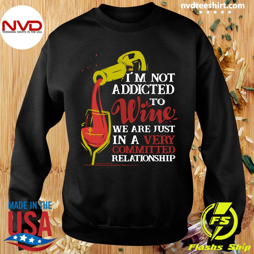 Official I'm Not Addicted To Wine We Are Just In A Very Committed Relationship T-s Sweater