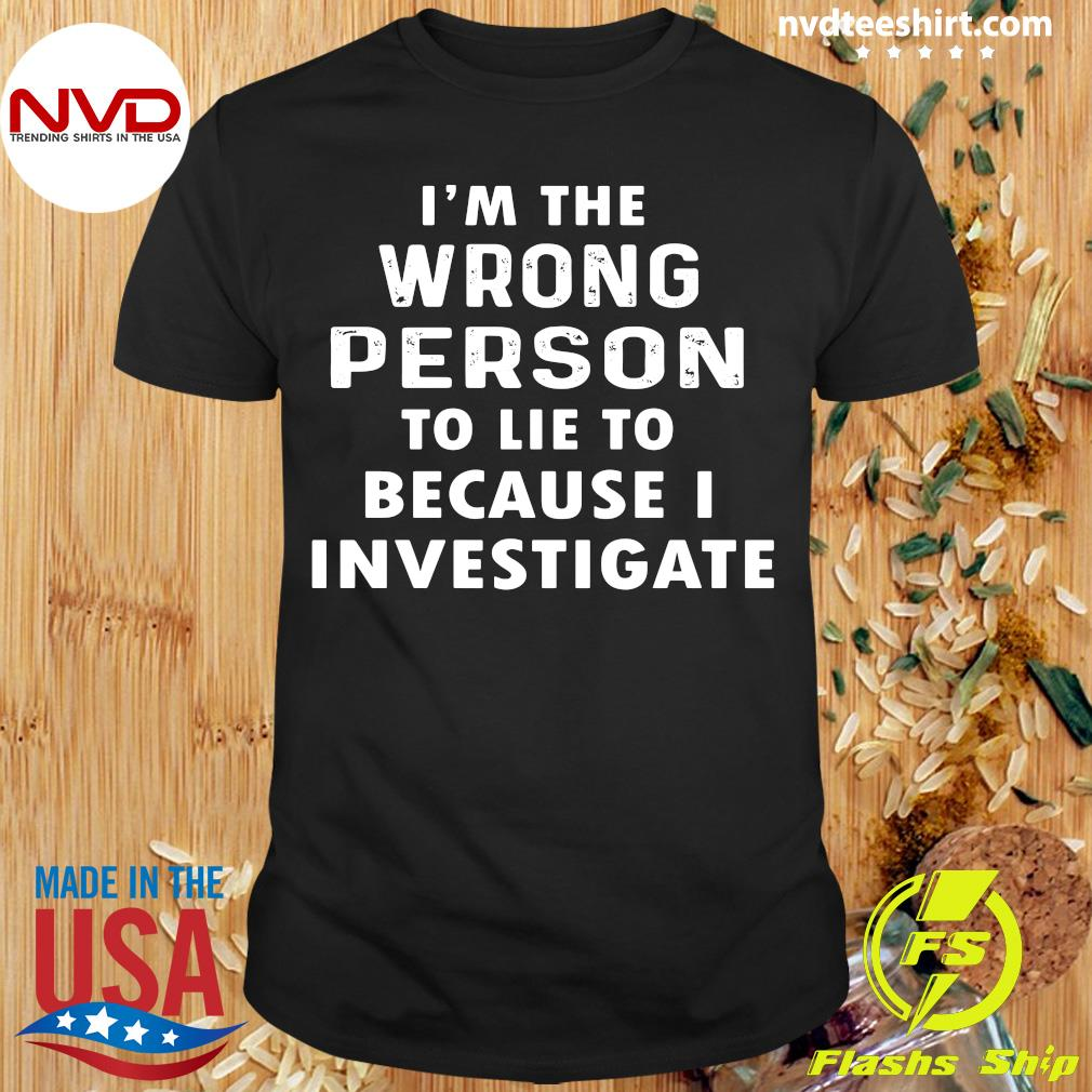 Official I'm The Wrong Person To Lie To Because I Investigate T-shirt