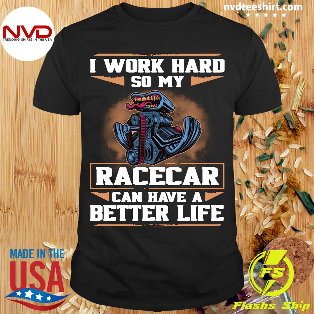 Official I Work Hard So My Race Car Can Have A Better Life T-shirt