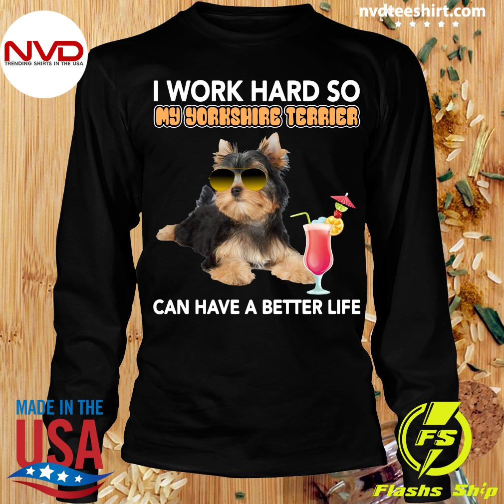 Official I Work Hard So My Yorkshire Terrier Can Have A Better Life T-s Longsleeve