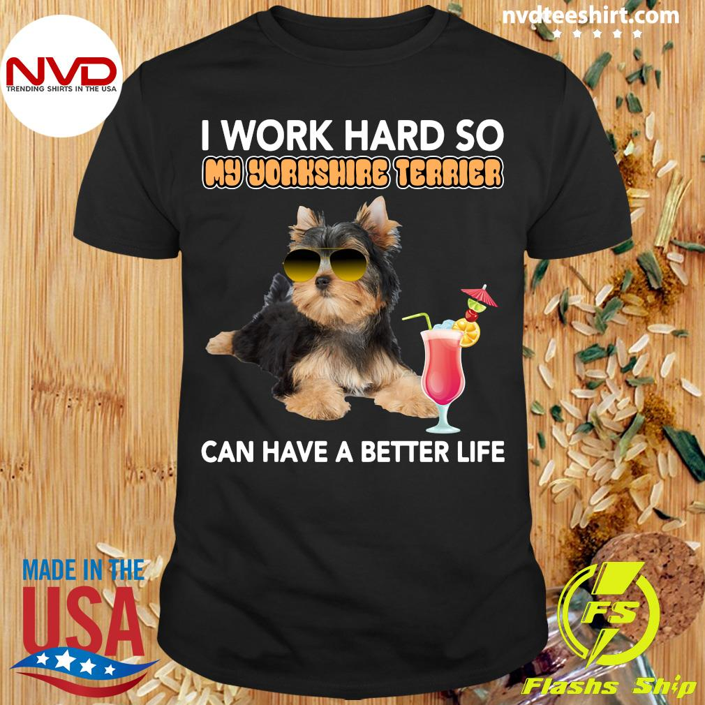 Official I Work Hard So My Yorkshire Terrier Can Have A Better Life T-shirt