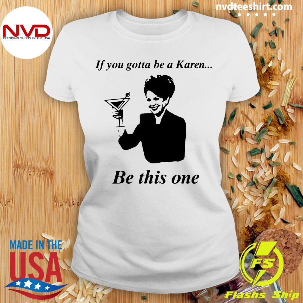 Official If You Gotta Be A Karen Be This One T-s Ladies tee