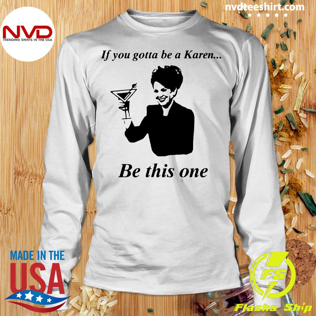 Official If You Gotta Be A Karen Be This One T-s Longsleeve