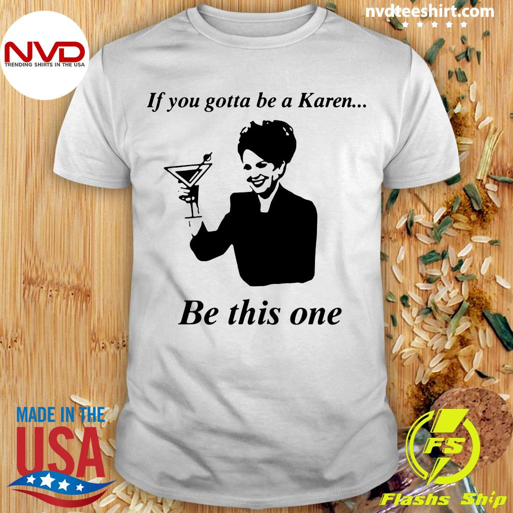 Official If You Gotta Be A Karen Be This One T-shirt