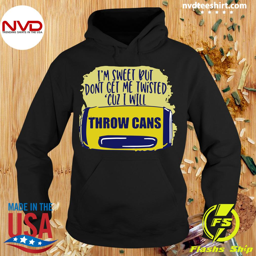 Official I'm Sweet But Don't Get Me Twisted Cuz I Will Throw Cans T-s Hoodie