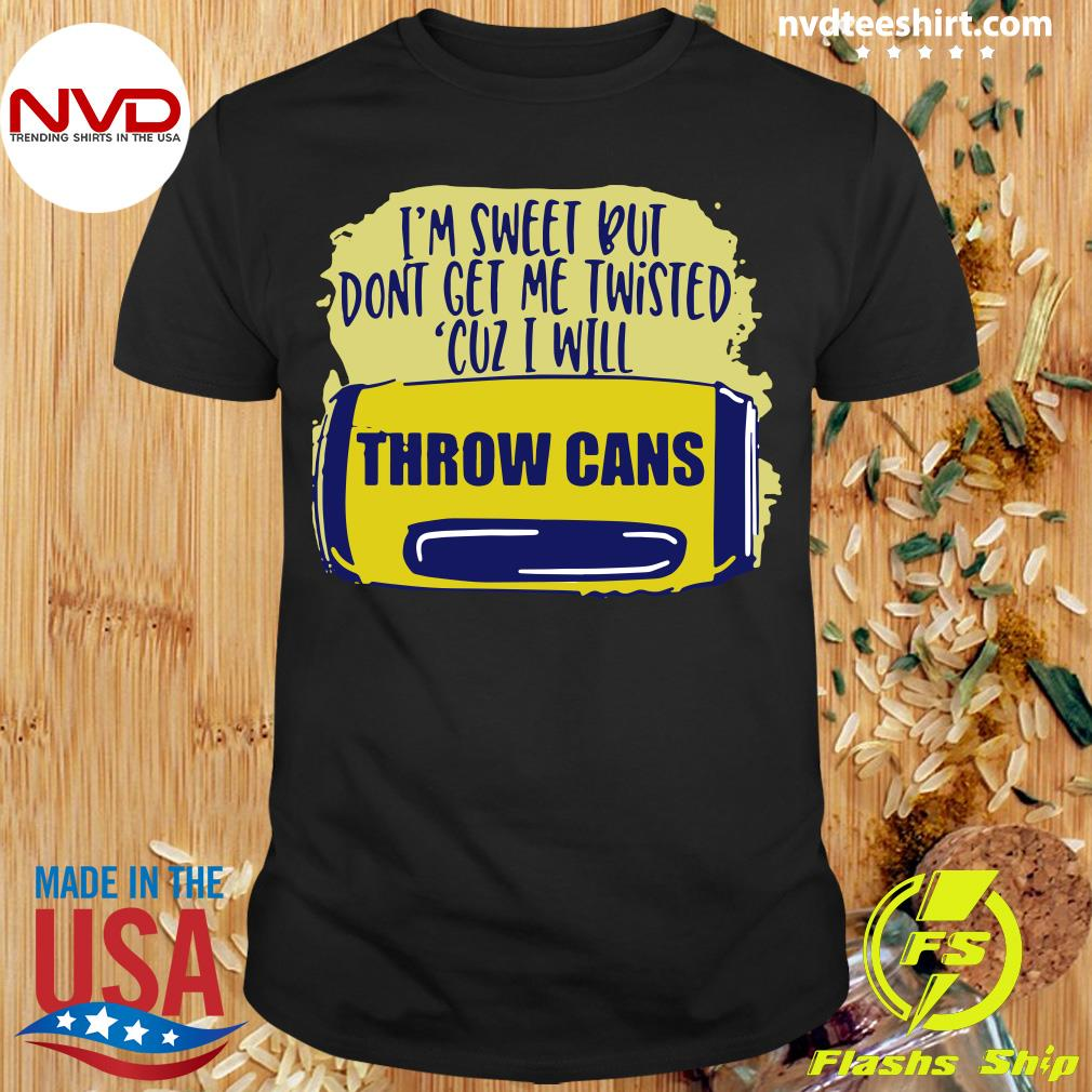 Official I'm Sweet But Don't Get Me Twisted Cuz I Will Throw Cans T-shirt