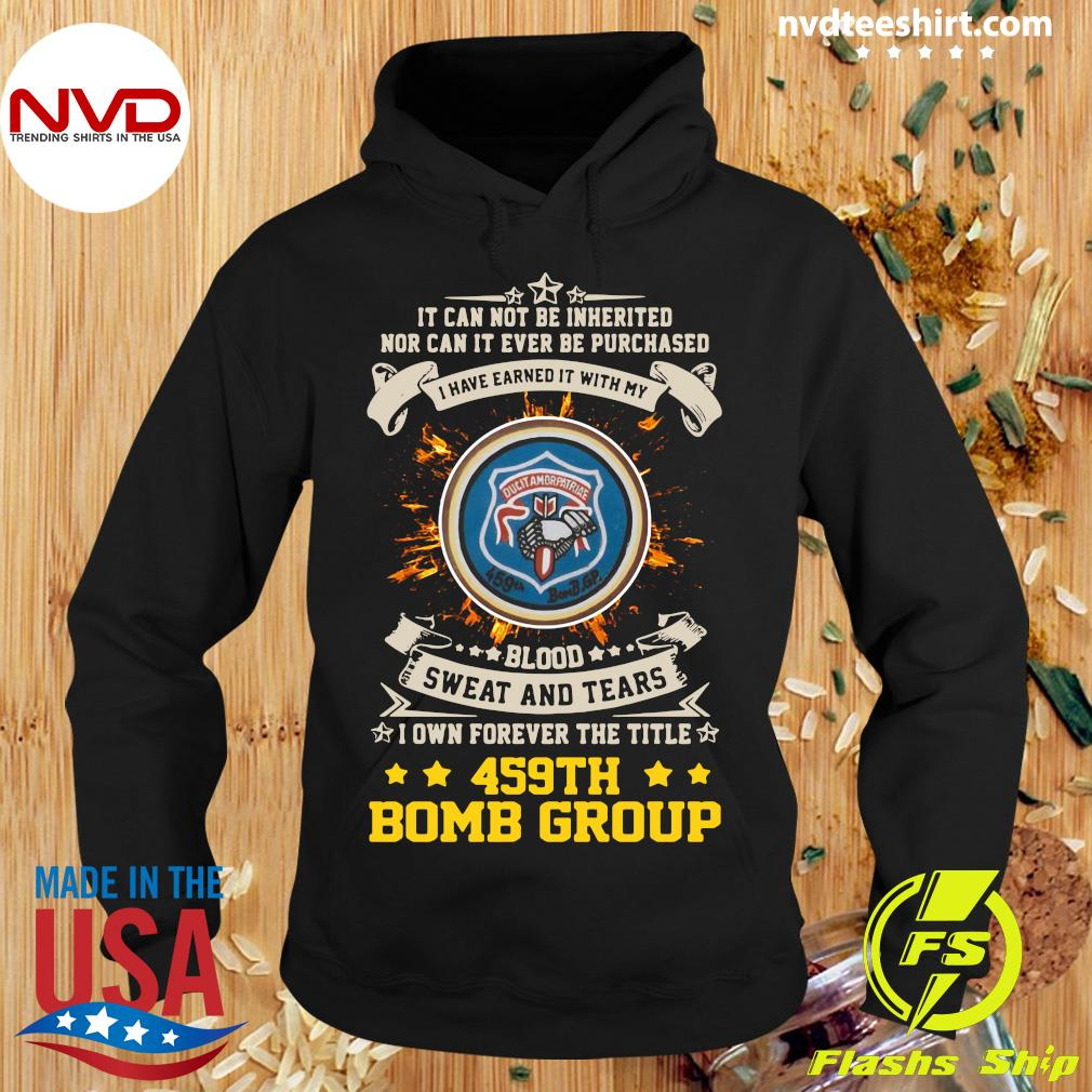 Official It can not be inherited nor can it ever be purchased i have earned it with my 459th bomb group T-s Hoodie