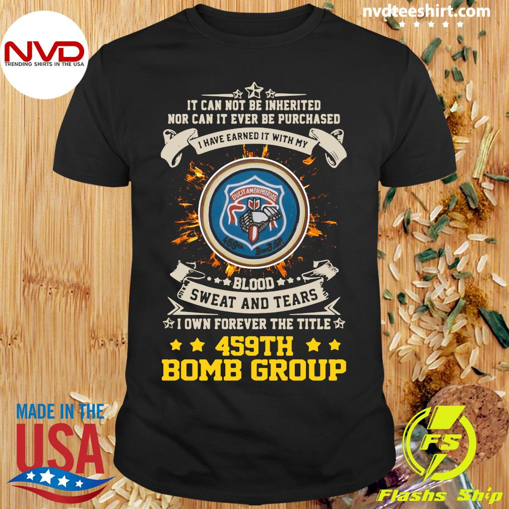 Official It can not be inherited nor can it ever be purchased i have earned it with my 459th bomb group T-shirt