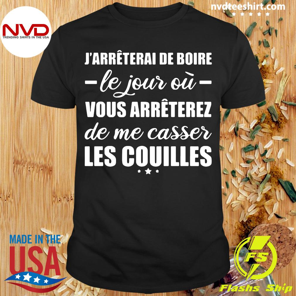 Official J'arrêterai De Boire Le Jour Où Vous Arrêterez De Me Casser Les Couilles T-shirt
