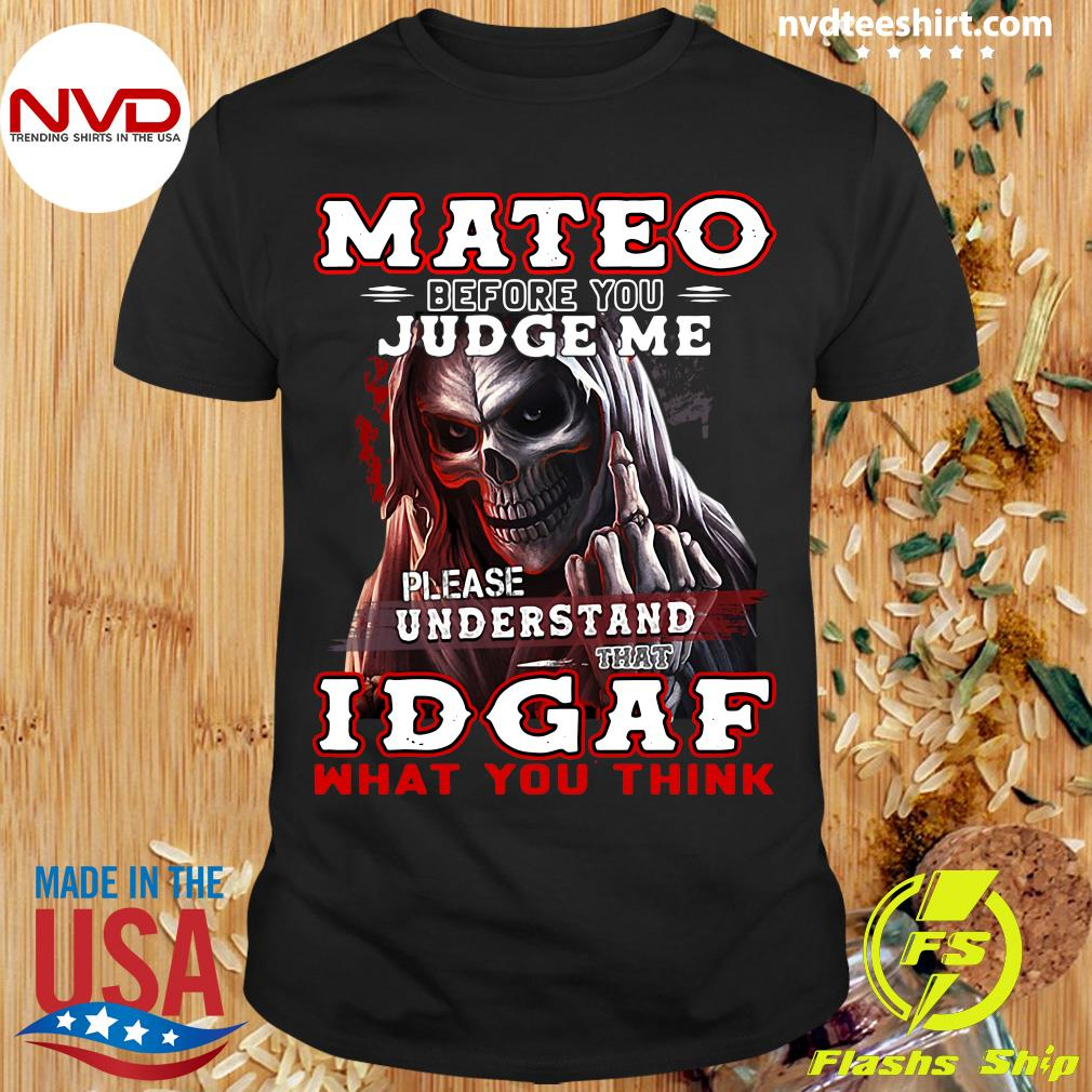 Official Mateo Before You Judge Me Please Understand That Idgaf What You Think T-shirt