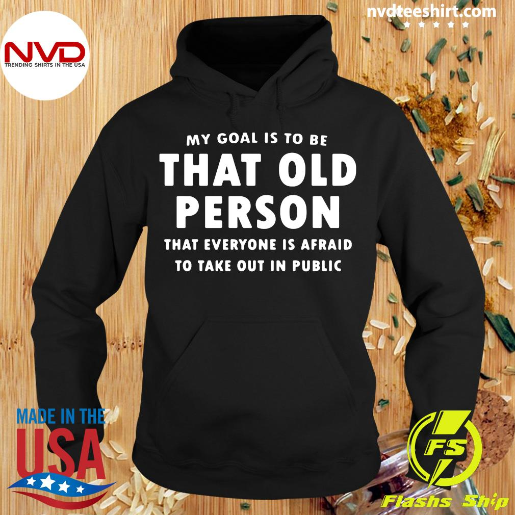 Official My Goal Í To Be That Old Person That Everyone Is Afraid To Take Out In Pubilic T-s Hoodie
