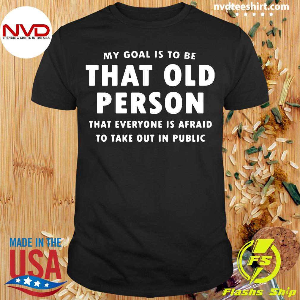 Official My Goal Í To Be That Old Person That Everyone Is Afraid To Take Out In Pubilic T-shirt