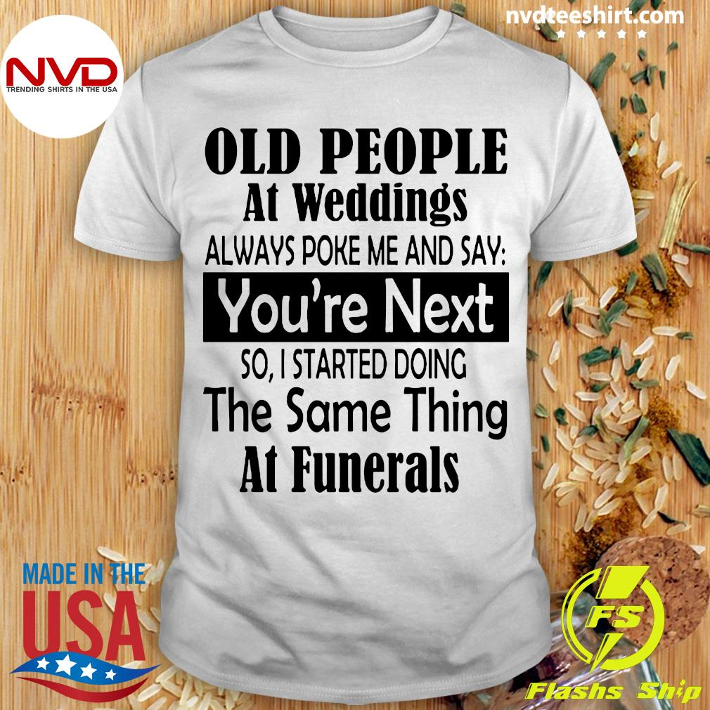 Official Old People At Weddings Always Poke Me And Say You're Next So I Started Doing T-shirt