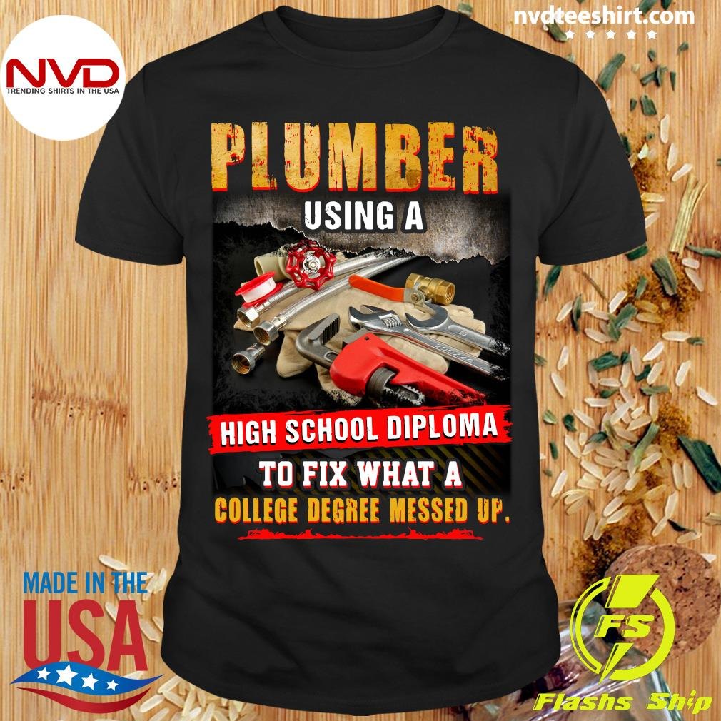 Official Plumber Using A High School Diploma To Fix What A College Degree Messed Up T-shirt