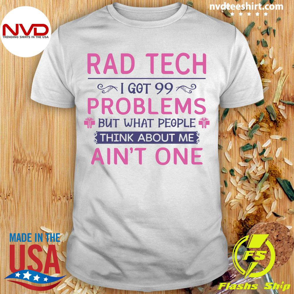 Official Rad Tech I Got 99 Problems But What People Think About Me Ain't One T-shirt