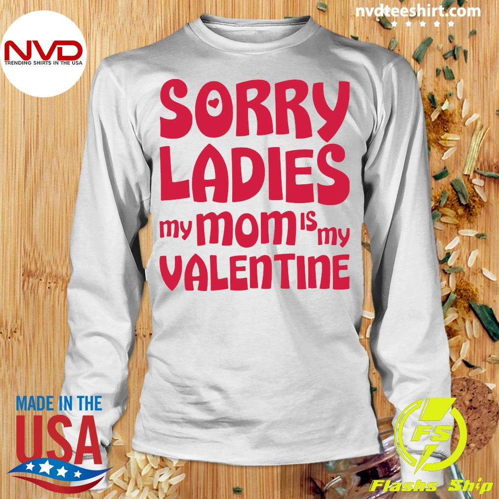 Official Sorry Ladies My Mom Is My Valentine T-s Longsleeve