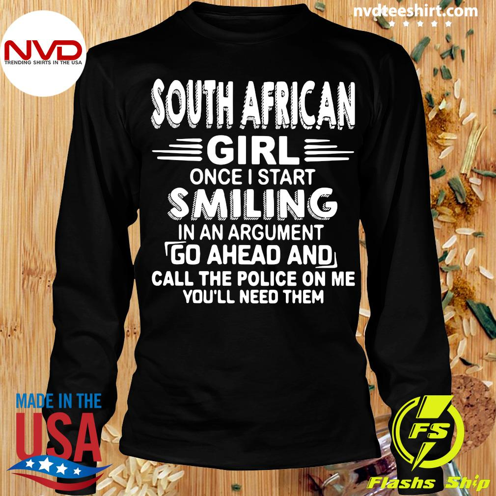 Official South African Girl Once I Start Smiling In An Argument Go Ahead And Call The Police On Me You'll Need Them T-s Longsleeve