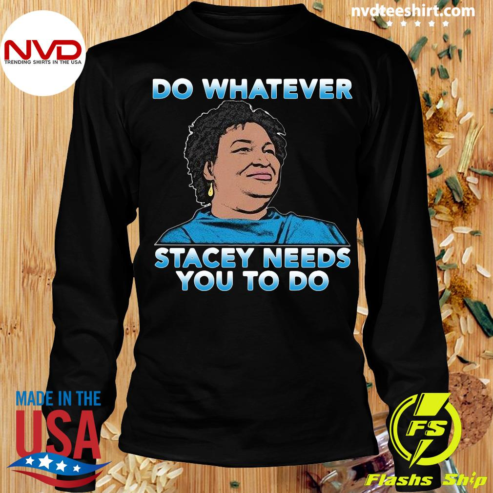 Official Stacey Abrams Do Whatever Stacey Needs You To Do T-s Longsleeve