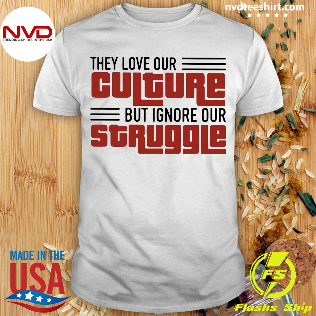 Official They Love Our Culture But Ignore Our Struggle T-shirt