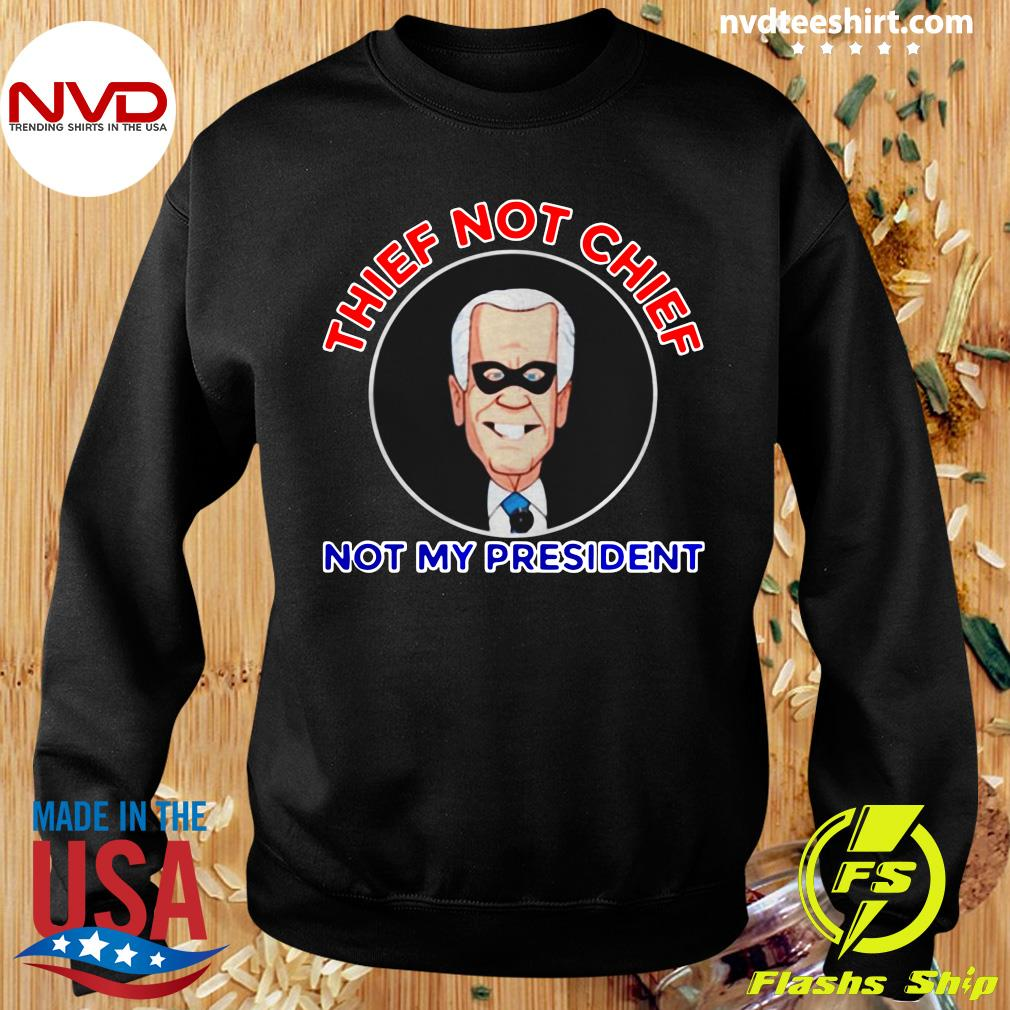Official Thief Not Chief Joe Biden Is Not My President T-s Sweater