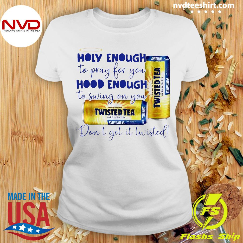 Official Twisted Tea Holy Enough To Pray For You Hood Enough To Swing On You T-s Ladies tee