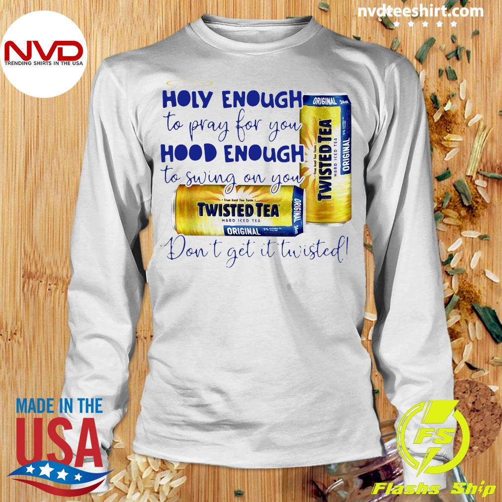 Official Twisted Tea Holy Enough To Pray For You Hood Enough To Swing On You T-s Longsleeve