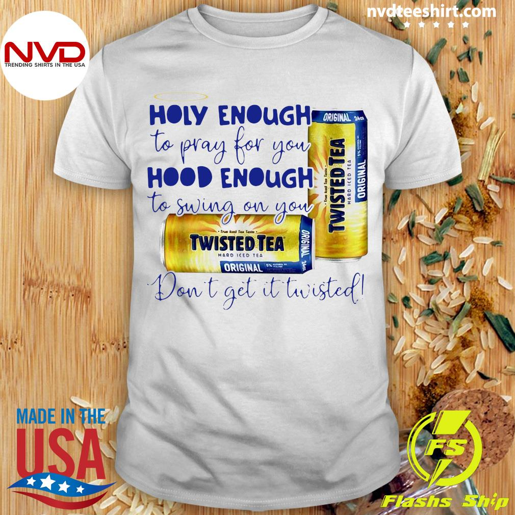 Official Twisted Tea Holy Enough To Pray For You Hood Enough To Swing On You T-shirt
