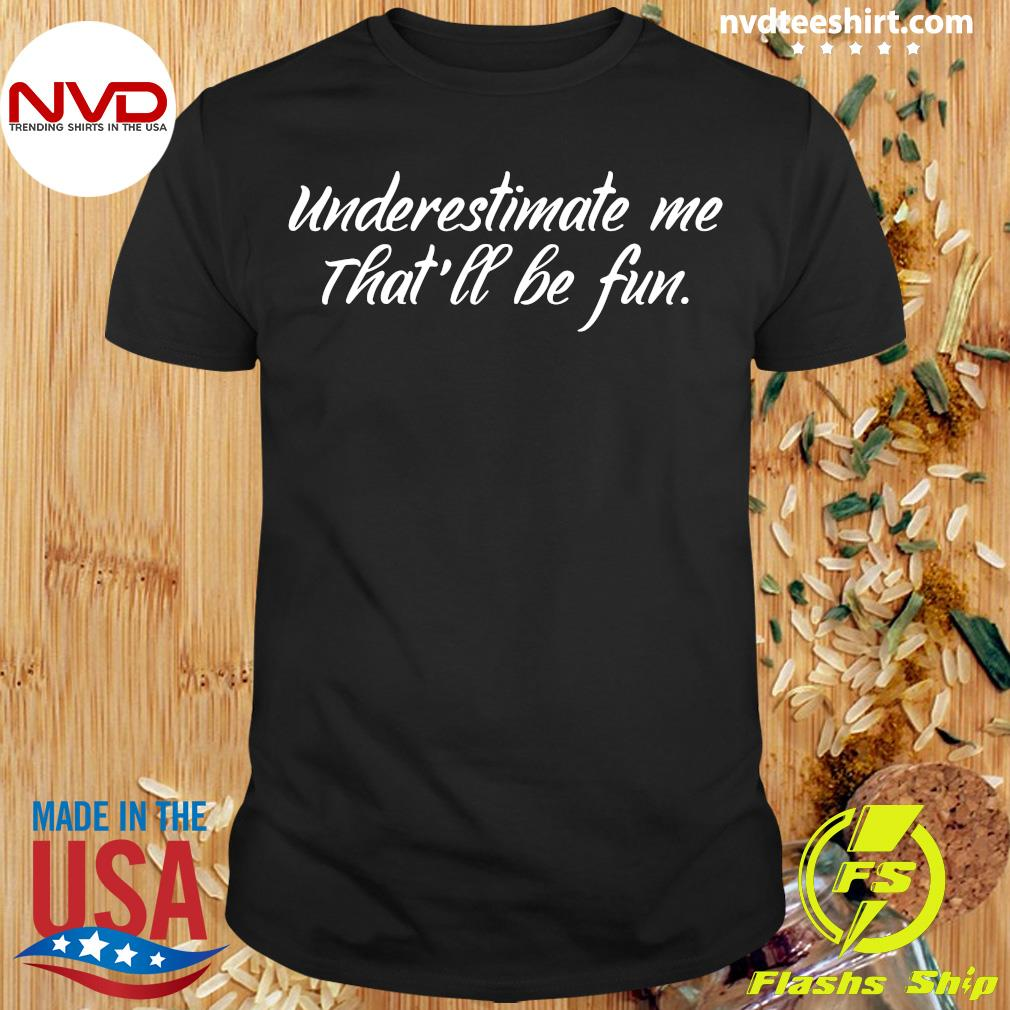 Official Underestimate Me That'll Be Fun T-shirt