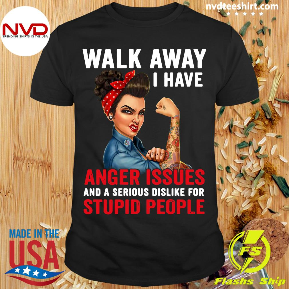 Official Walk Away I Have Anger Issues And A Serious Dislike For Stupid People T-shirt