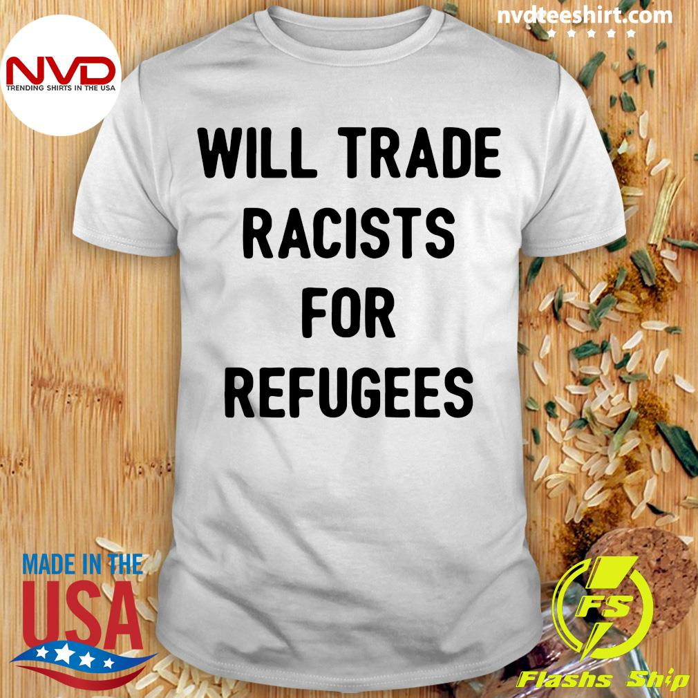 Official Will Trade Racists For Refugees T-shirt