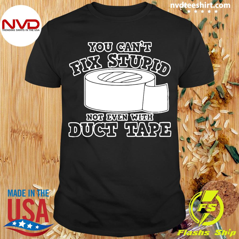 Official You Can't Fix Stupid Not Even With Duct Tape T-shirt