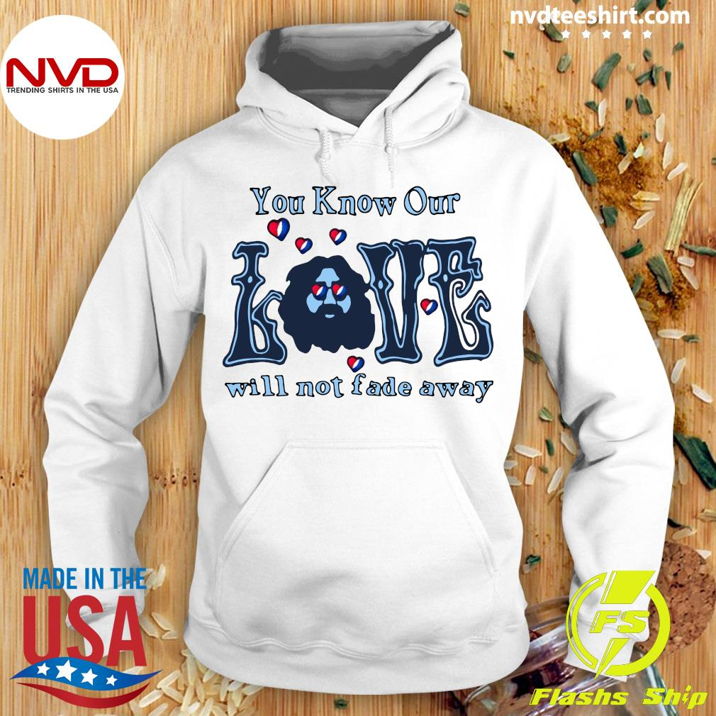 Official You Know Our Love Will Not fade Away T-s Hoodie