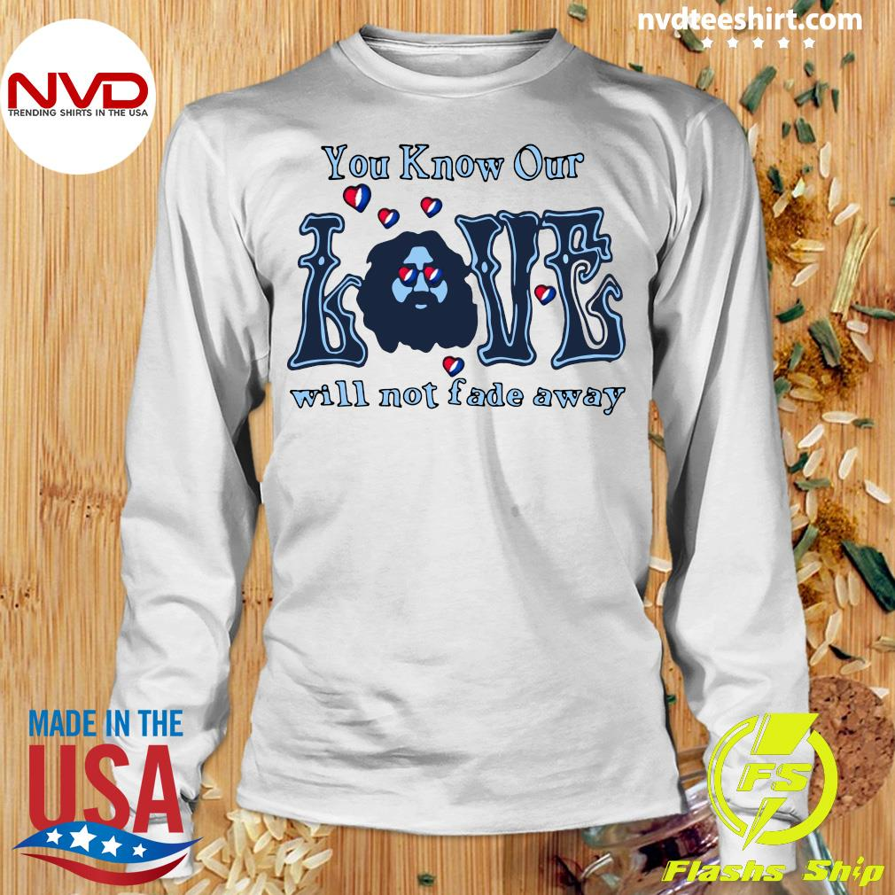 Official You Know Our Love Will Not fade Away T-s Longsleeve