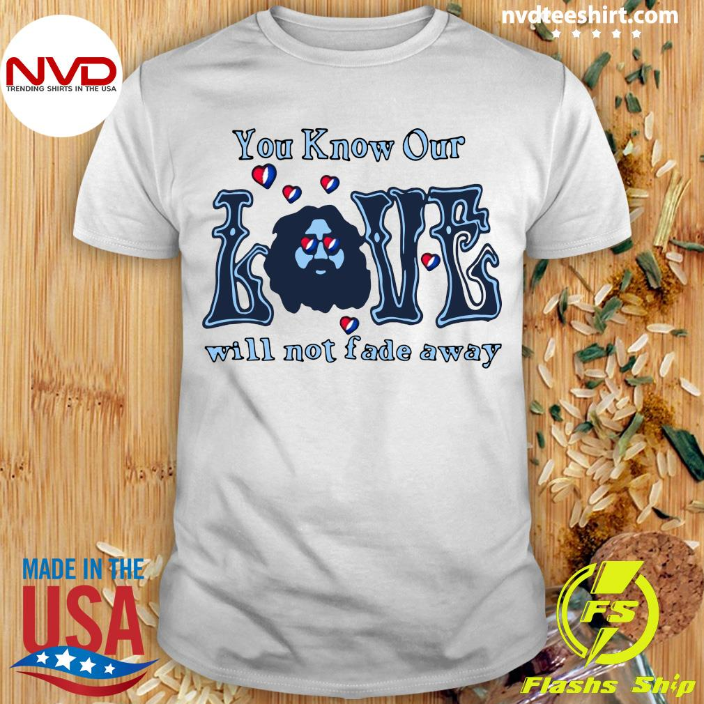 Official You Know Our Love Will Not fade Away T-shirt