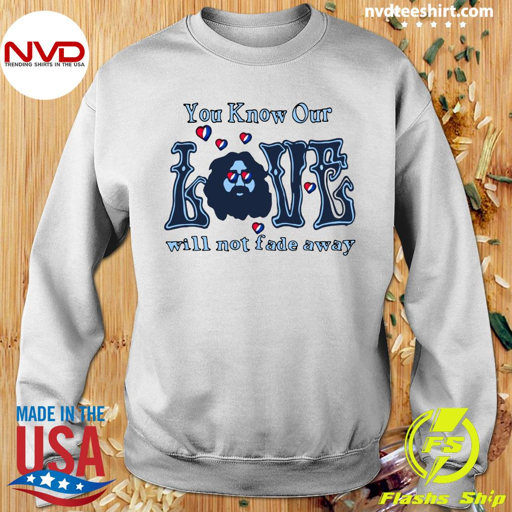 Official You Know Our Love Will Not fade Away T-s Sweater